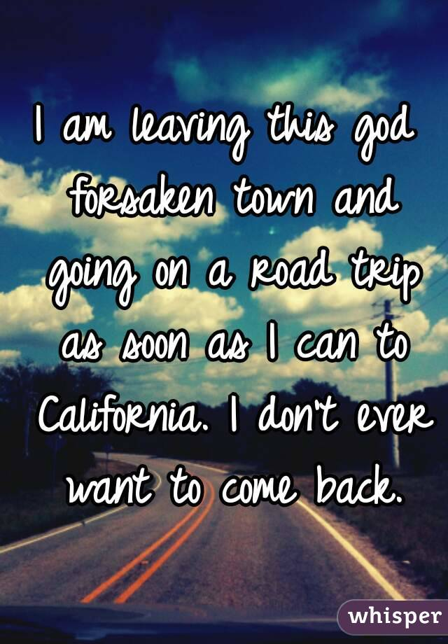 I am leaving this god forsaken town and going on a road trip as soon as I can to California. I don't ever want to come back.