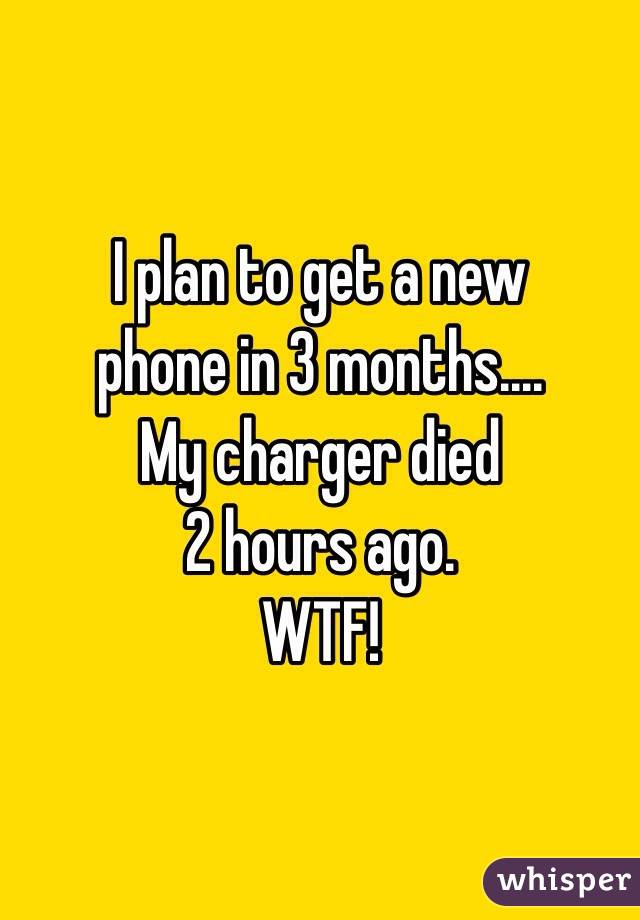 I plan to get a new  phone in 3 months.... My charger died  2 hours ago. WTF!