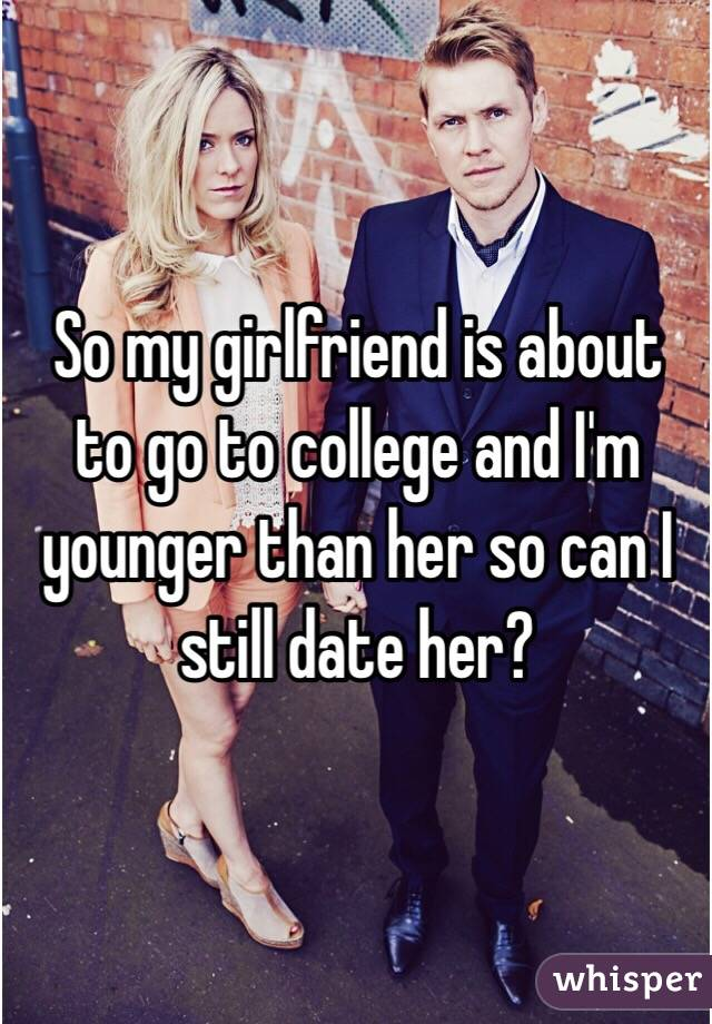 So my girlfriend is about to go to college and I'm younger than her so can I still date her?