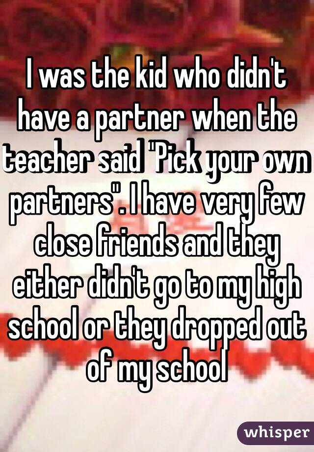 "I was the kid who didn't have a partner when the teacher said ""Pick your own partners"". I have very few close friends and they either didn't go to my high school or they dropped out of my school"