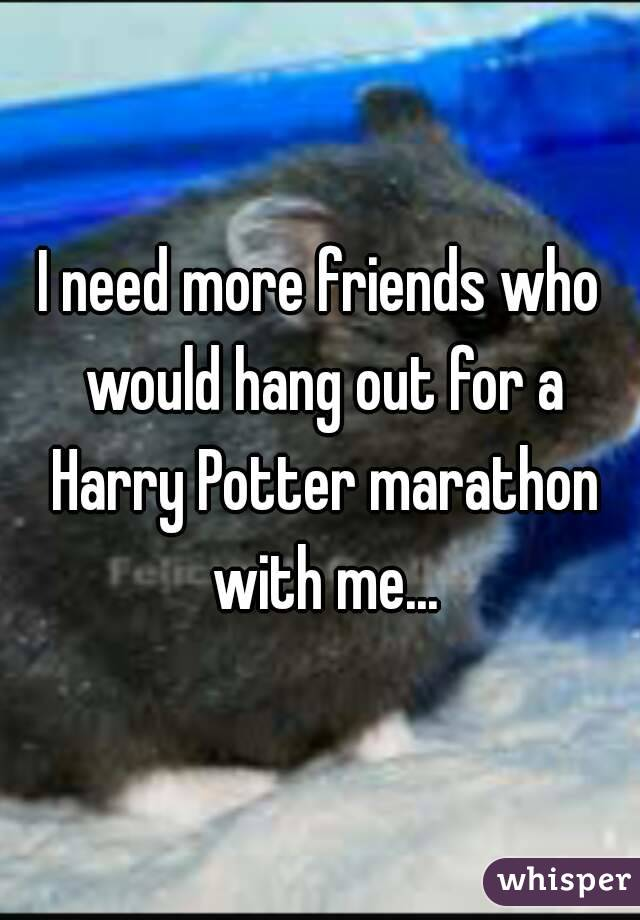 I need more friends who would hang out for a Harry Potter marathon with me...