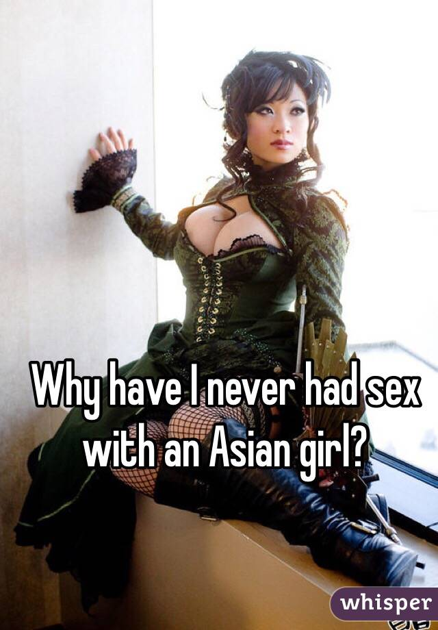 Why have I never had sex with an Asian girl?