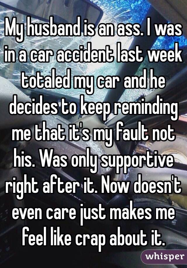 My husband is an ass. I was in a car accident last week totaled my car and he decides to keep reminding me that it's my fault not his. Was only supportive right after it. Now doesn't even care just makes me feel like crap about it.