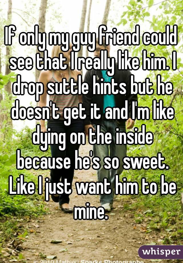 If only my guy friend could see that I really like him. I drop suttle hints but he doesn't get it and I'm like dying on the inside because he's so sweet. Like I just want him to be mine.