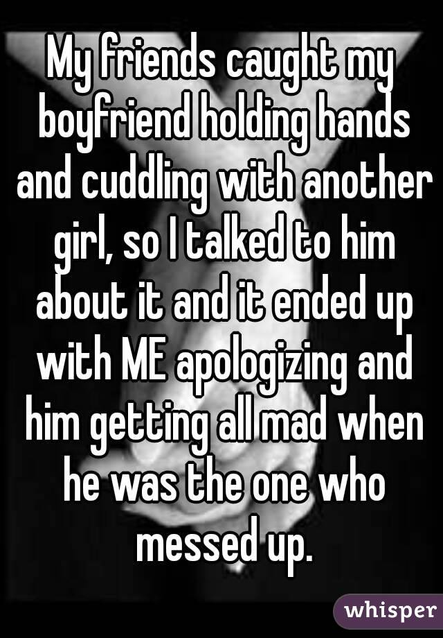 My friends caught my boyfriend holding hands and cuddling with another girl, so I talked to him about it and it ended up with ME apologizing and him getting all mad when he was the one who messed up.