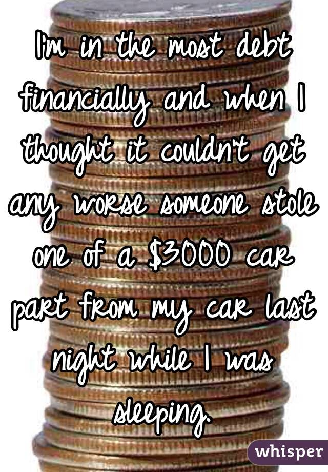 I'm in the most debt financially and when I thought it couldn't get any worse someone stole one of a $3000 car part from my car last night while I was sleeping.