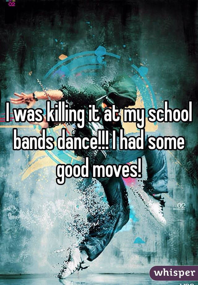 I was killing it at my school bands dance!!! I had some good moves!