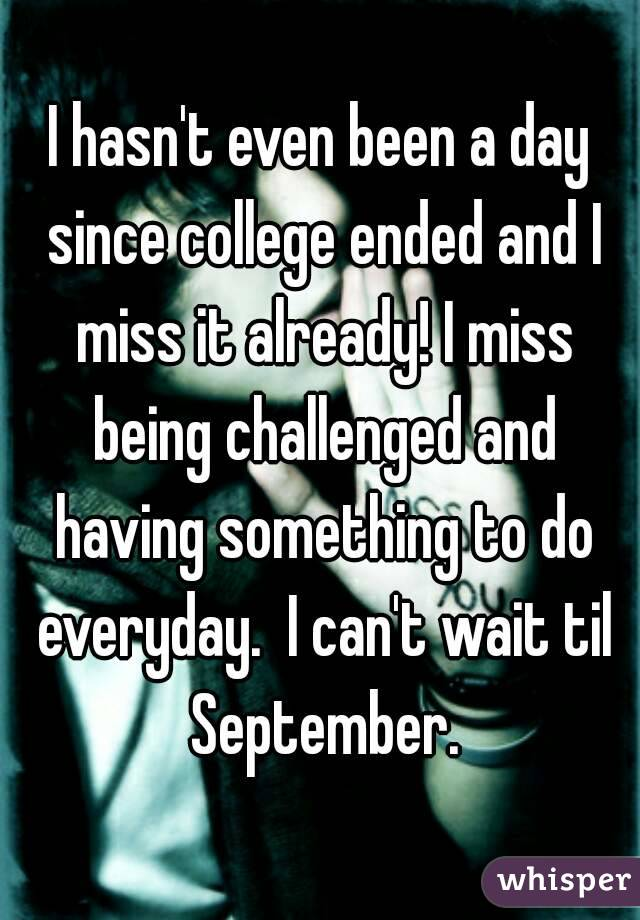 I hasn't even been a day since college ended and I miss it already! I miss being challenged and having something to do everyday.  I can't wait til September.