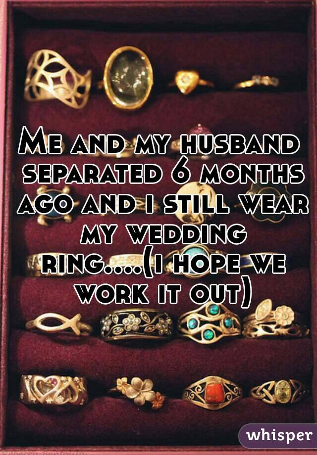 Me and my husband separated 6 months ago and i still wear my wedding ring....(i hope we work it out)