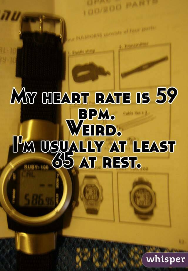 heart rate is 59 bpm. Weird. I'm usually at least 65 at rest.