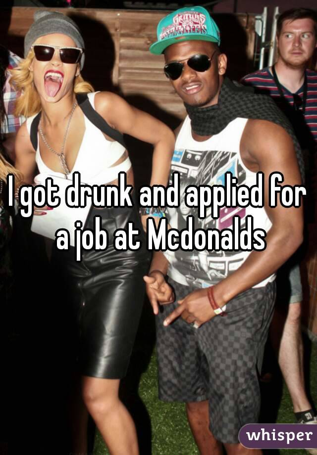 I got drunk and applied for a job at Mcdonalds
