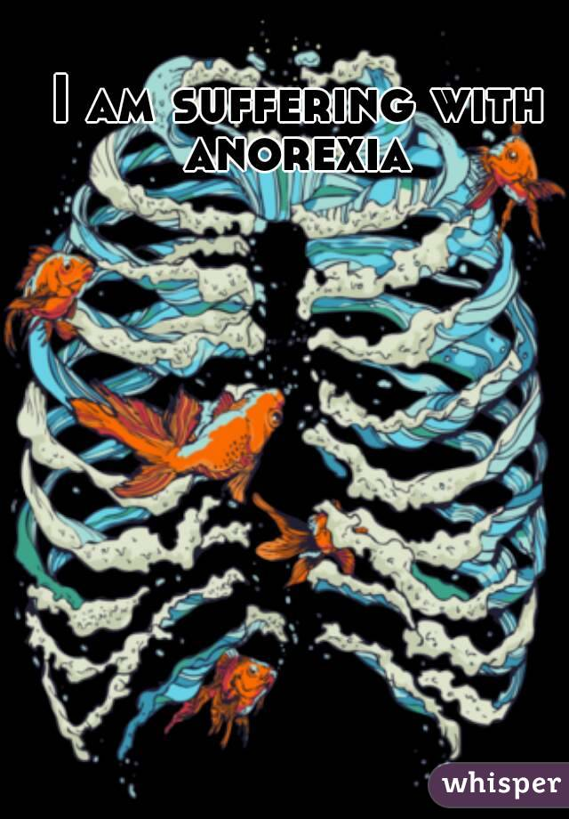 I am suffering with anorexia