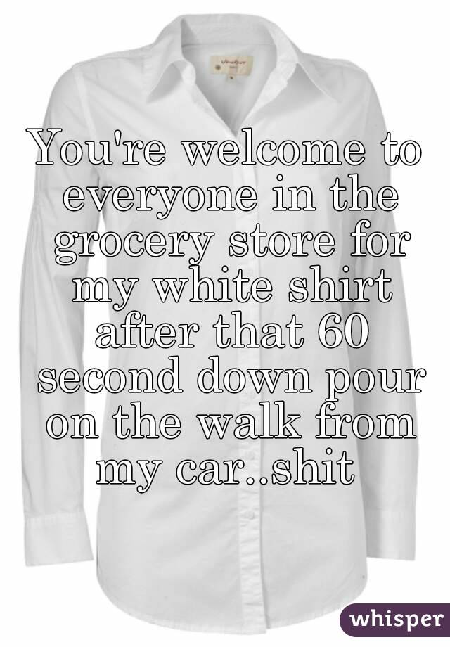 You're welcome to everyone in the grocery store for my white shirt after that 60 second down pour on the walk from my car..shit