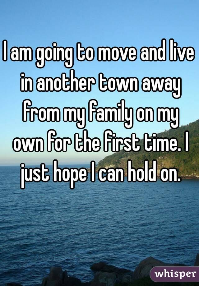 I am going to move and live in another town away from my family on my own for the first time. I just hope I can hold on.