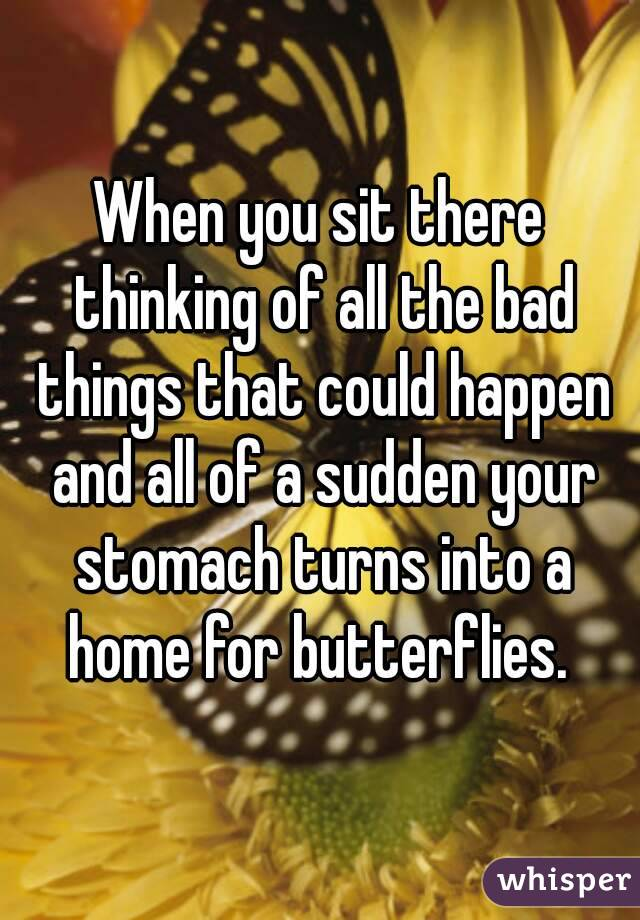 When you sit there thinking of all the bad things that could happen and all of a sudden your stomach turns into a home for butterflies.