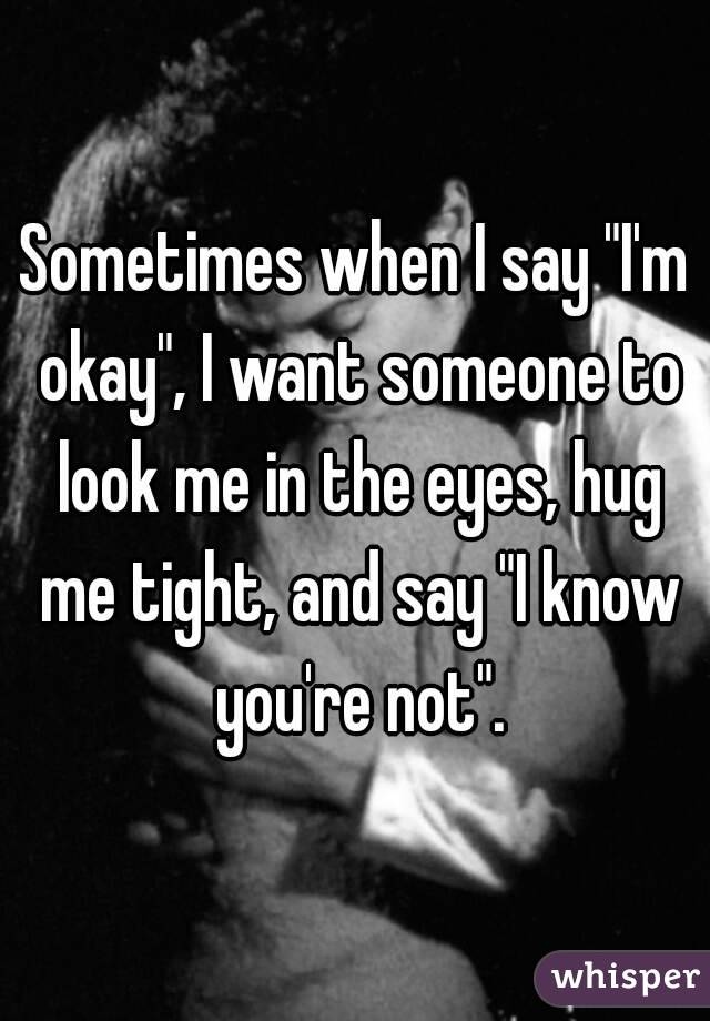 Sometimes When I Say I M Okay I Want Someone To Look Me: I'm Tired Of Always Being Strong. Sometimes, I Just Want