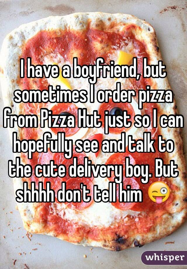 I have a boyfriend, but sometimes I order pizza from Pizza Hut just so I can hopefully see and talk to the cute delivery boy. But shhhh don't tell him 😜