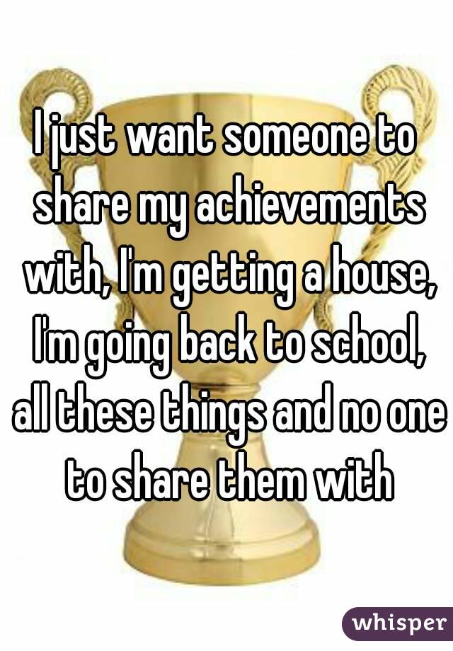 I just want someone to share my achievements with, I'm getting a house, I'm going back to school, all these things and no one to share them with