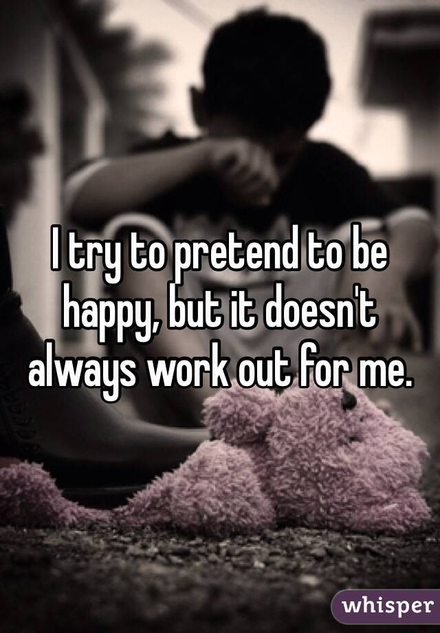 I try to pretend to be happy, but it doesn't always work out for me.