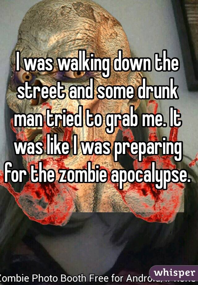 I was walking down the street and some drunk man tried to grab me. It was like I was preparing for the zombie apocalypse.