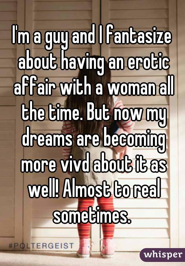 I'm a guy and I fantasize about having an erotic affair with a woman all the time. But now my dreams are becoming more vivd about it as well! Almost to real sometimes.