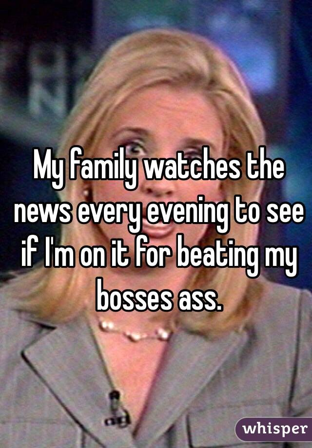 My family watches the news every evening to see if I'm on it for beating my bosses ass.