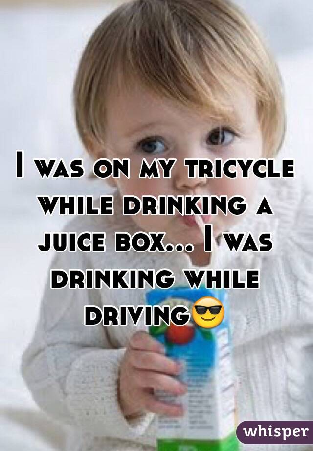 I was on my tricycle while drinking a juice box... I was drinking while driving😎