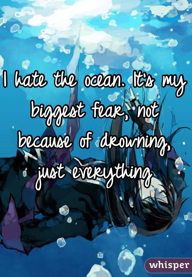 I hate the ocean. It's my biggest fear, not because of drowning, just everything