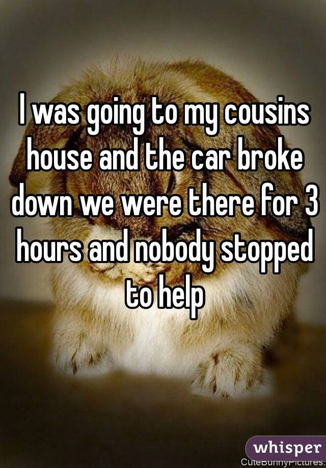 I was going to my cousins house and the car broke down we were there for 3 hours and nobody stopped to help