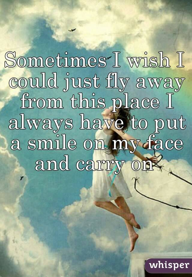 Sometimes I wish I could just fly away from this place I always have to put a smile on my face and carry on