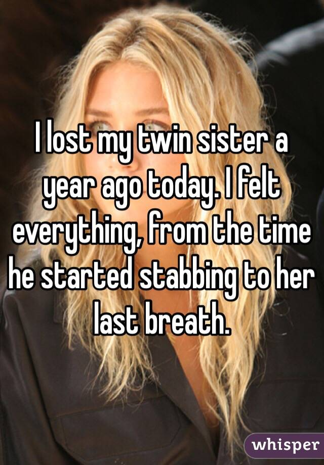 I lost my twin sister a year ago today. I felt everything, from the time he started stabbing to her last breath.