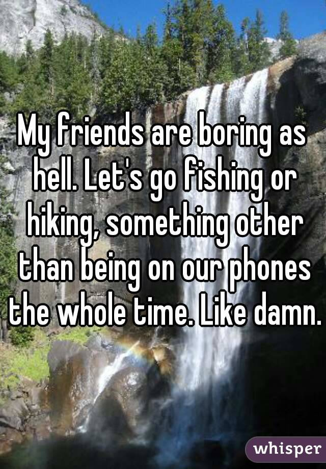 My friends are boring as hell. Let's go fishing or hiking, something other than being on our phones the whole time. Like damn.