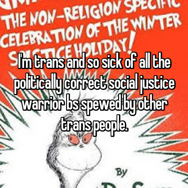 I'm trans and so sick of all the politically correct social justice warrior bs spewed by other trans people.