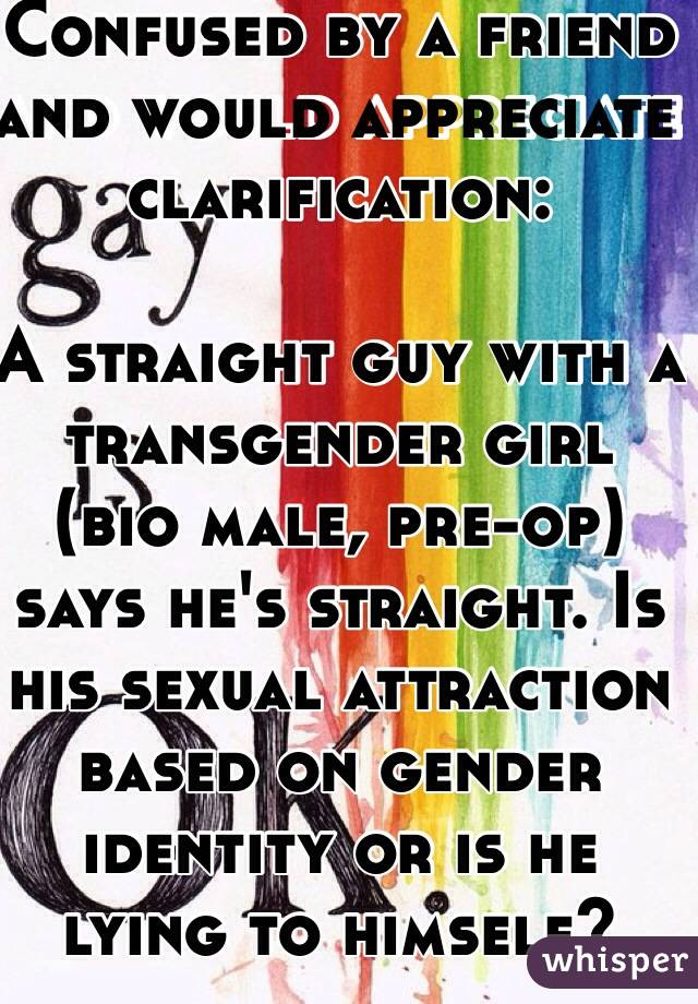 Confused by a friend and would appreciate clarification:  A straight guy with a transgender girl (bio male, pre-op) says he's straight. Is his sexual attraction based on gender identity or is he lying to himself?