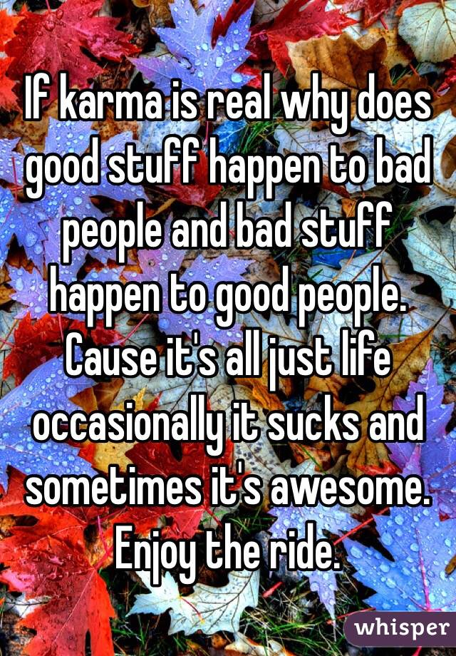 If karma is real why does good stuff happen to bad people and bad stuff happen to good people. Cause it's all just life occasionally it sucks and sometimes it's awesome. Enjoy the ride.