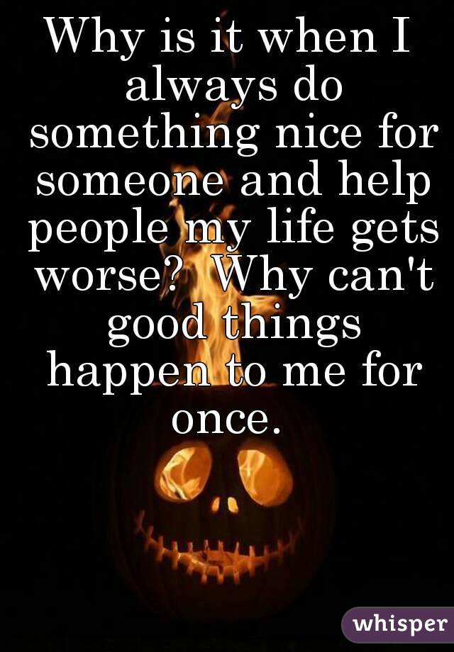 Why is it when I always do something nice for someone and help people my life gets worse?  Why can't good things happen to me for once.