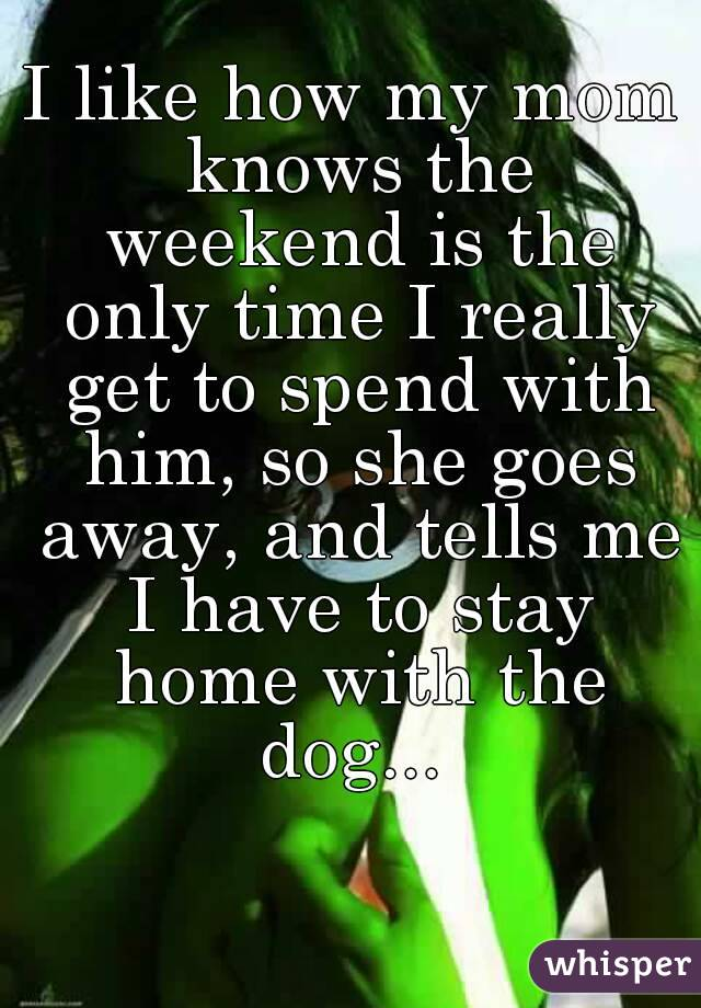I like how my mom knows the weekend is the only time I really get to spend with him, so she goes away, and tells me I have to stay home with the dog...