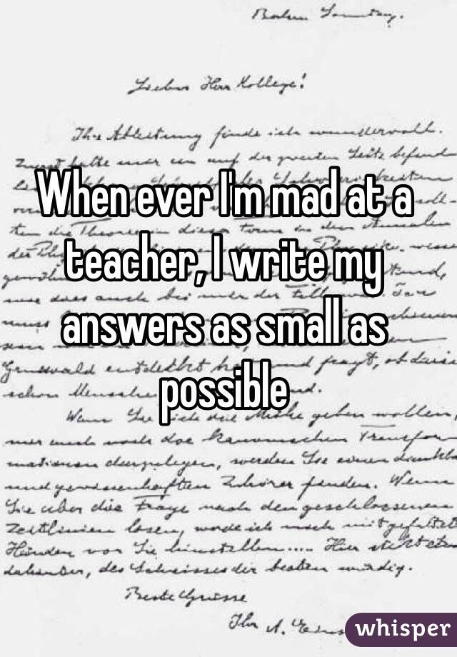 When ever I'm mad at a teacher, I write my answers as small as possible