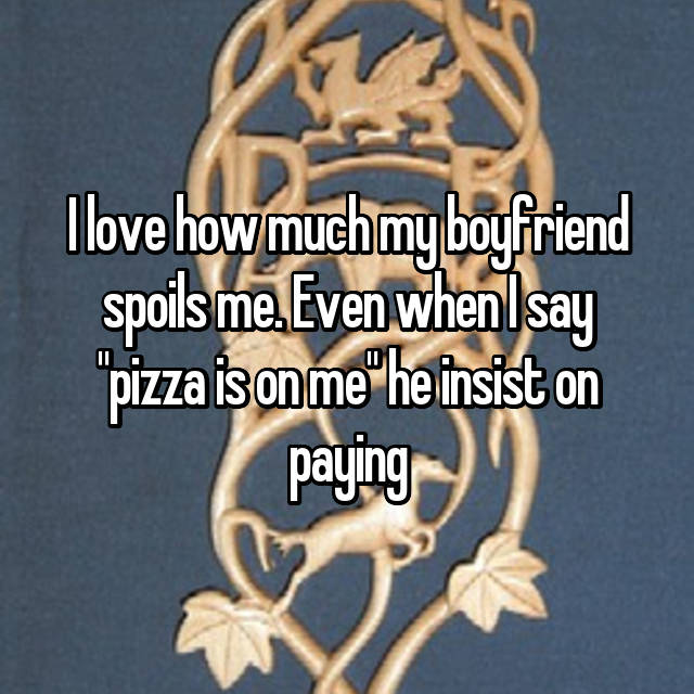 """I love how much my boyfriend spoils me. Even when I say """"pizza is on me"""" he insist on paying"""