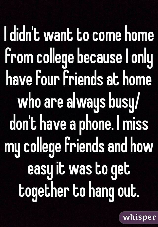 I didn't want to come home from college because I only have four friends at home who are always busy/ don't have a phone. I miss my college friends and how easy it was to get together to hang out.