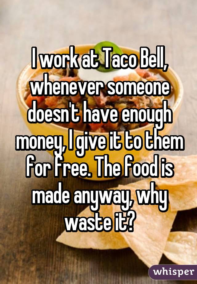 I work at Taco Bell, whenever someone doesn