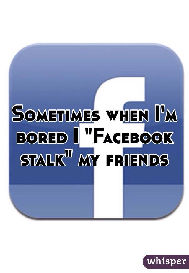 "Sometimes when I'm bored I ""Facebook stalk"" my friends"