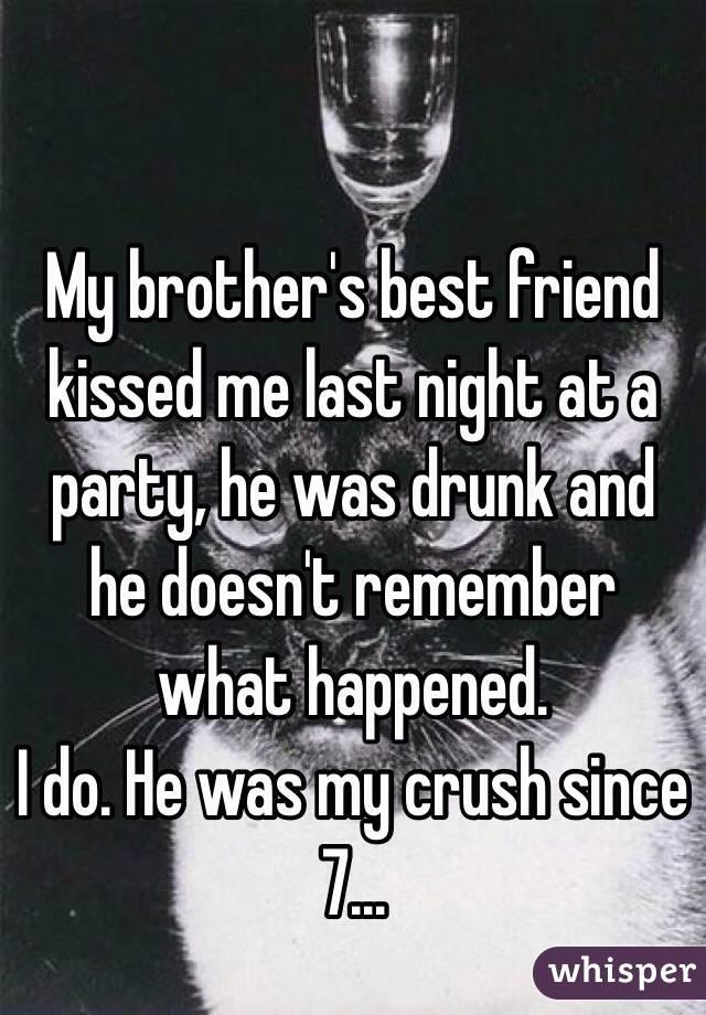 My brother's best friend kissed me last night at a party, he was drunk and he doesn't remember what happened.  I do. He was my crush since 7…