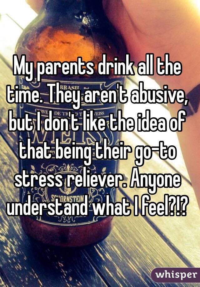 My parents drink all the time. They aren't abusive, but I don't like the idea of that being their go-to stress reliever. Anyone understand what I feel?!?