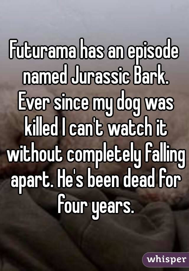 Futurama has an episode named Jurassic Bark. Ever since my dog was killed I can't watch it without completely falling apart. He's been dead for four years.