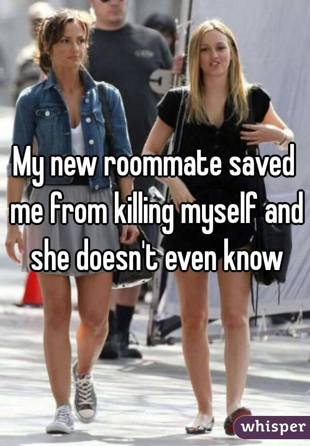 My new roommate saved me from killing myself and she doesn't even know