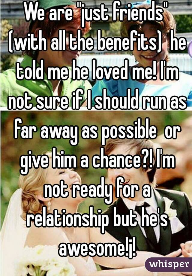 """We are """"just friends"""" (with all the benefits)  he told me he loved me! I'm not sure if I should run as far away as possible  or give him a chance?! I'm not ready for a relationship but he's awesome!¡!"""