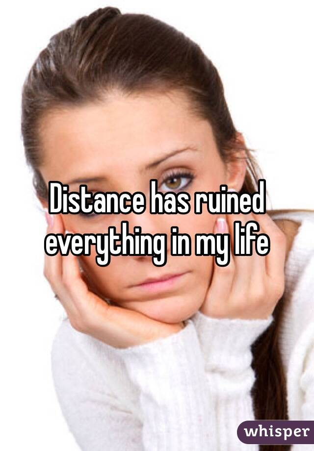 Distance has ruined everything in my life