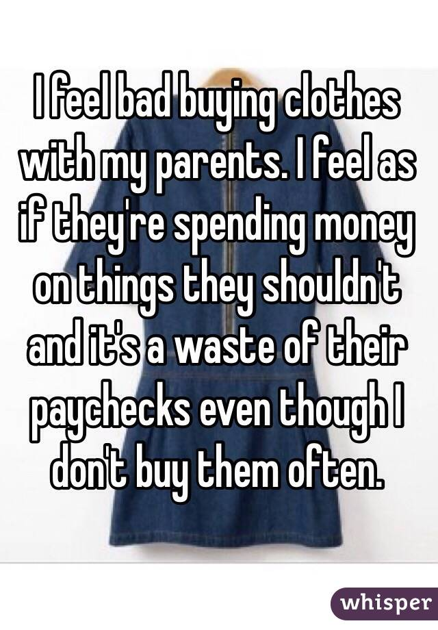 I feel bad buying clothes with my parents. I feel as if they're spending money on things they shouldn't and it's a waste of their paychecks even though I don't buy them often.