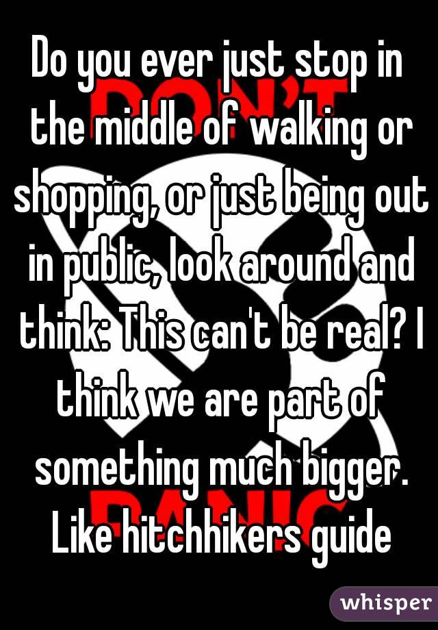 Do you ever just stop in the middle of walking or shopping, or just being out in public, look around and think: This can't be real? I think we are part of something much bigger. Like hitchhikers guide